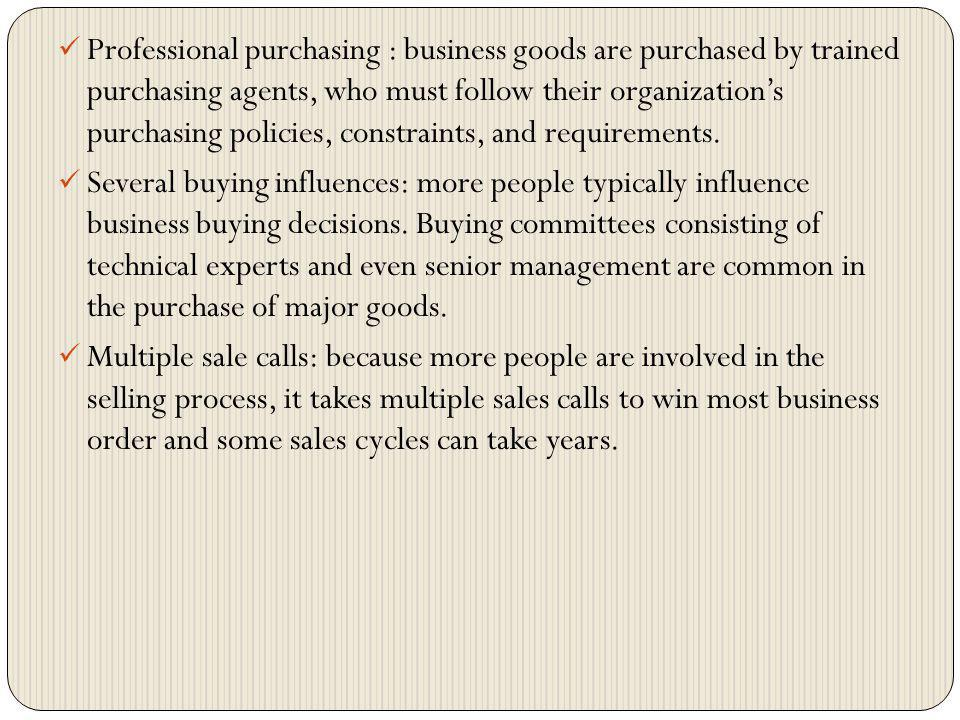 Professional purchasing : business goods are purchased by trained purchasing agents, who must follow their organization's purchasing policies, constraints, and requirements.