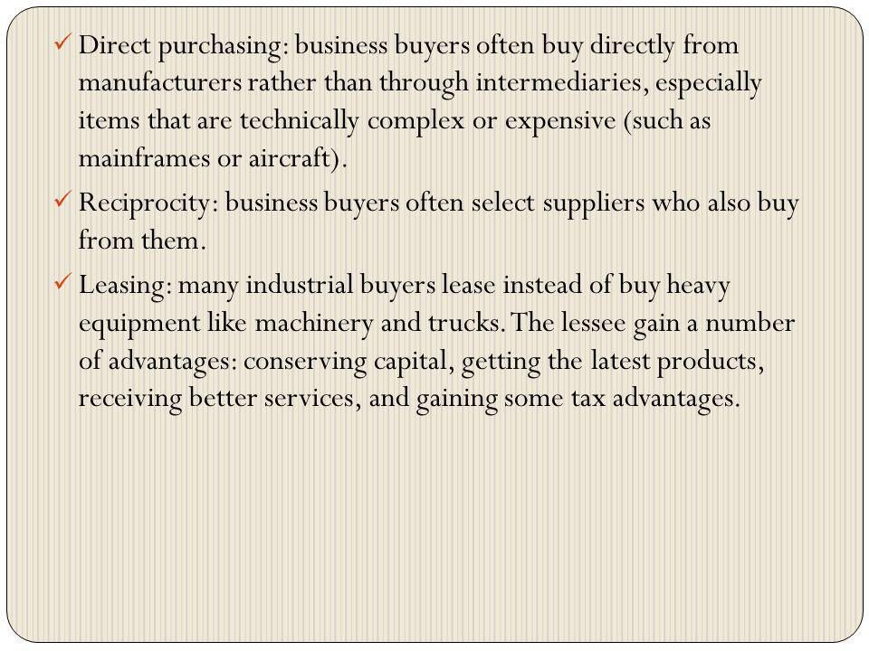 Direct purchasing: business buyers often buy directly from manufacturers rather than through intermediaries, especially items that are technically complex or expensive (such as mainframes or aircraft).