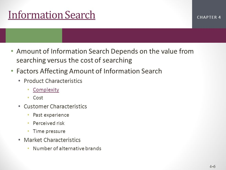 Information Search Amount of Information Search Depends on the value from searching versus the cost of searching.
