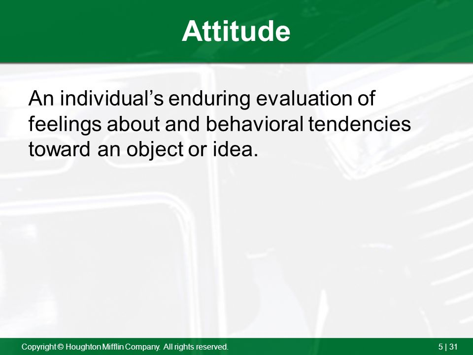 Attitude An individual's enduring evaluation of feelings about and behavioral tendencies toward an object or idea.