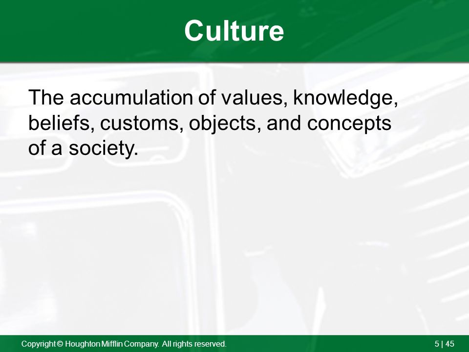 Culture The accumulation of values, knowledge, beliefs, customs, objects, and concepts of a society.