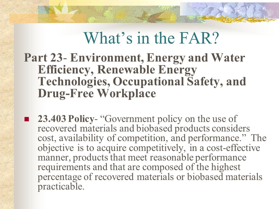 What's in the FAR Part 23- Environment, Energy and Water Efficiency, Renewable Energy Technologies, Occupational Safety, and Drug-Free Workplace.
