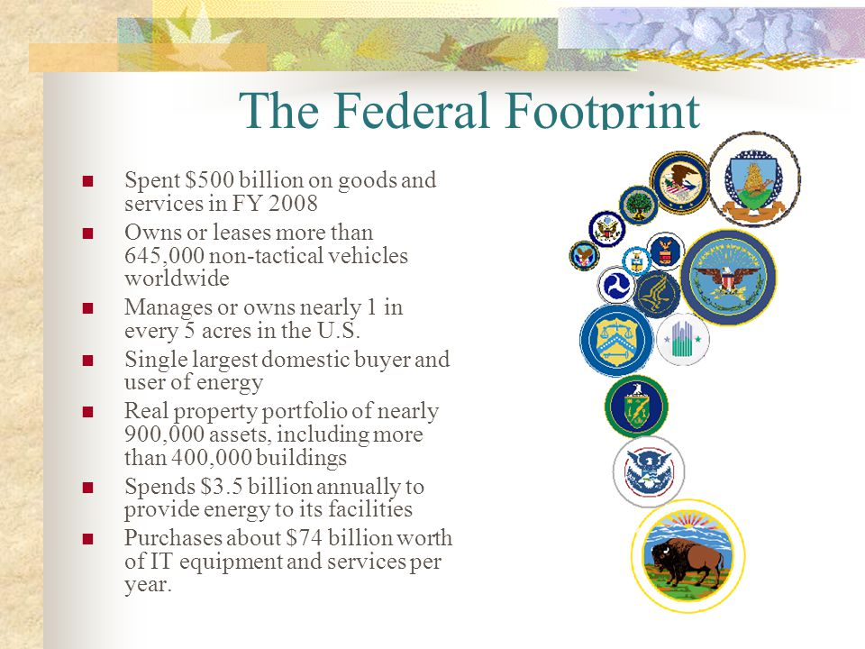The Federal Footprint Spent $500 billion on goods and services in FY 2008. Owns or leases more than 645,000 non-tactical vehicles worldwide.