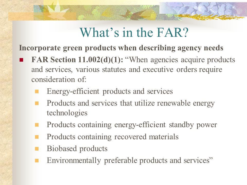 What's in the FAR Incorporate green products when describing agency needs.