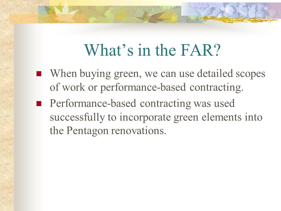 What's in the FAR When buying green, we can use detailed scopes of work or performance-based contracting.
