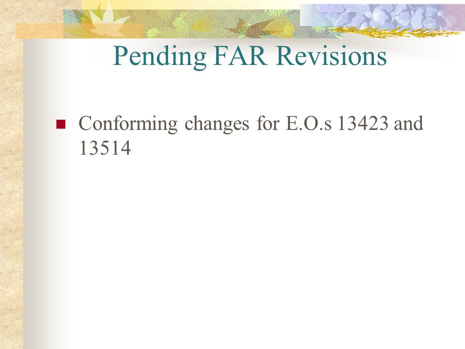 Pending FAR Revisions Conforming changes for E.O.s 13423 and 13514