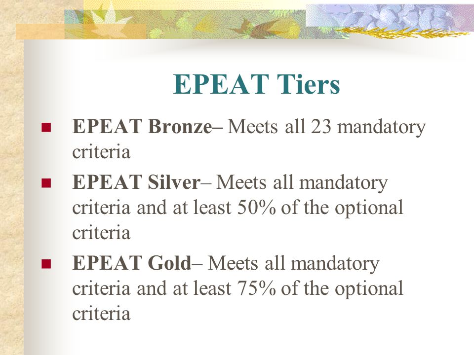 EPEAT Tiers EPEAT Bronze– Meets all 23 mandatory criteria