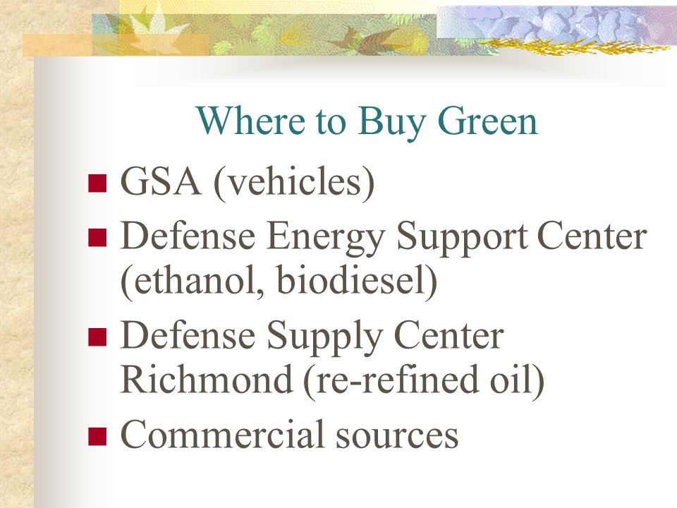Where to Buy Green GSA (vehicles) Defense Energy Support Center (ethanol, biodiesel) Defense Supply Center Richmond (re-refined oil)