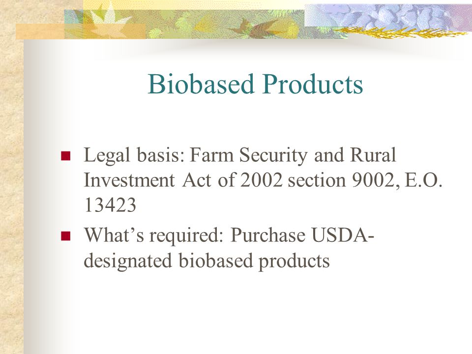 Biobased Products Legal basis: Farm Security and Rural Investment Act of 2002 section 9002, E.O. 13423.
