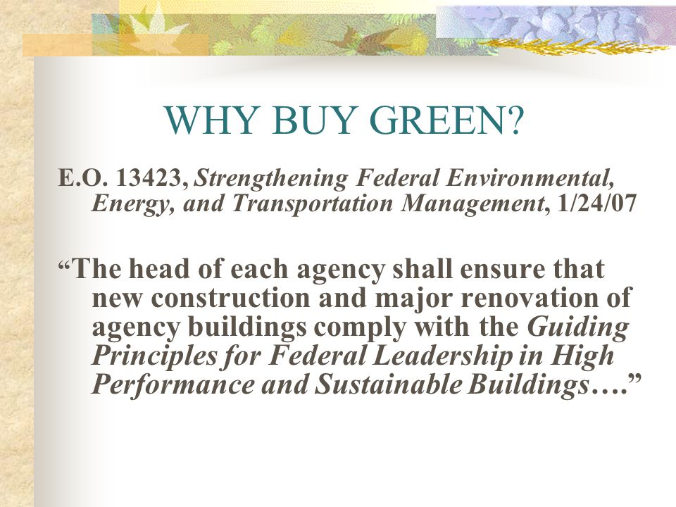 WHY BUY GREEN E.O. 13423, Strengthening Federal Environmental, Energy, and Transportation Management, 1/24/07.