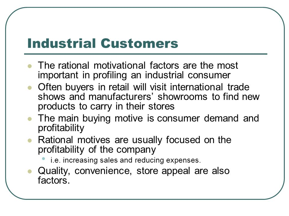 Industrial Customers The rational motivational factors are the most important in profiling an industrial consumer.