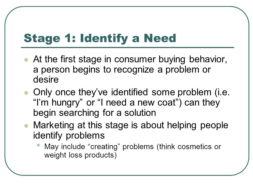 Stage 1: Identify a Need At the first stage in consumer buying behavior, a person begins to recognize a problem or desire.