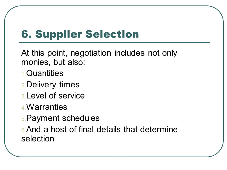 6. Supplier Selection At this point, negotiation includes not only monies, but also: Quantities. Delivery times.