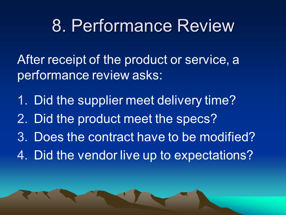 8. Performance Review After receipt of the product or service, a performance review asks: Did the supplier meet delivery time