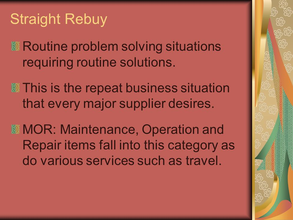 Straight Rebuy Routine problem solving situations requiring routine solutions.