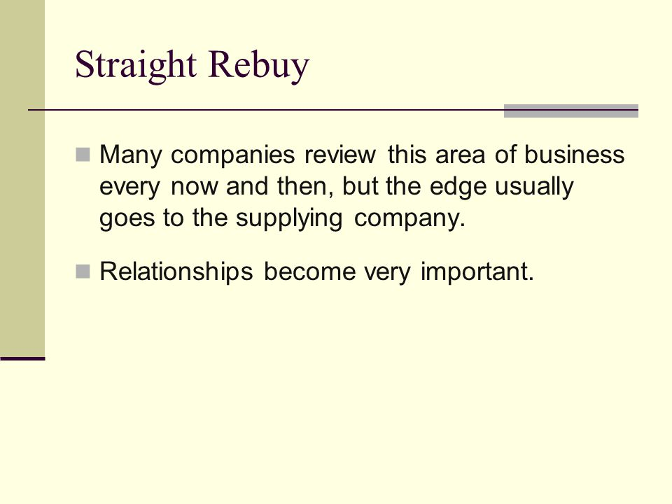 Straight Rebuy Many companies review this area of business every now and then, but the edge usually goes to the supplying company.