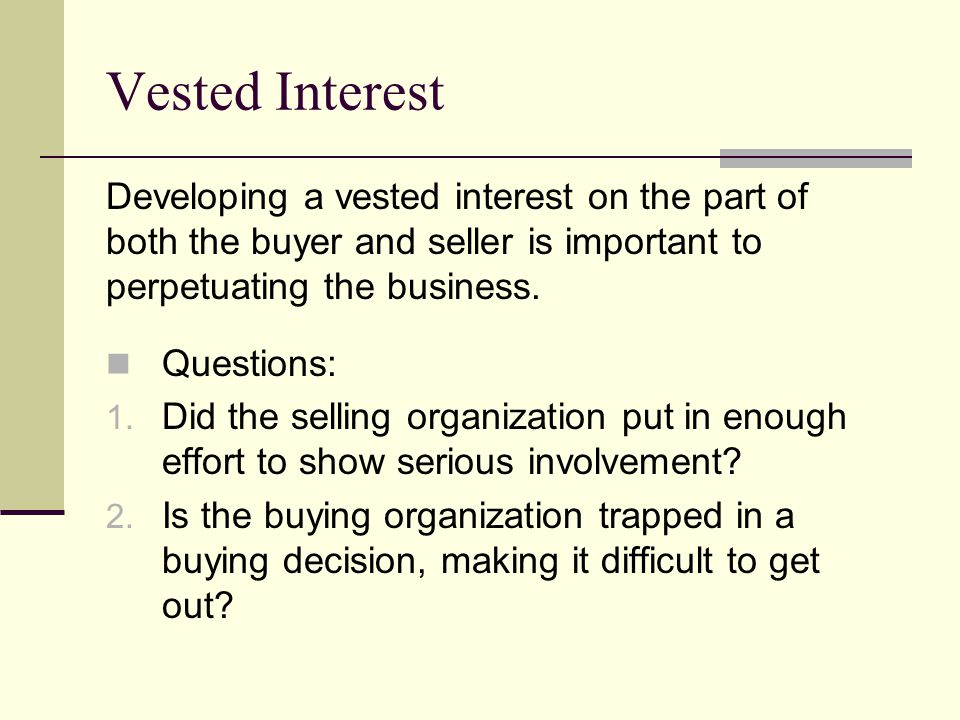 Vested Interest Developing a vested interest on the part of both the buyer and seller is important to perpetuating the business.