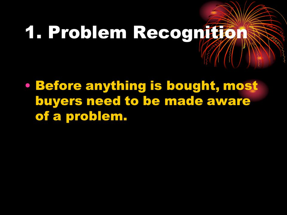 1. Problem Recognition Before anything is bought, most buyers need to be made aware of a problem.