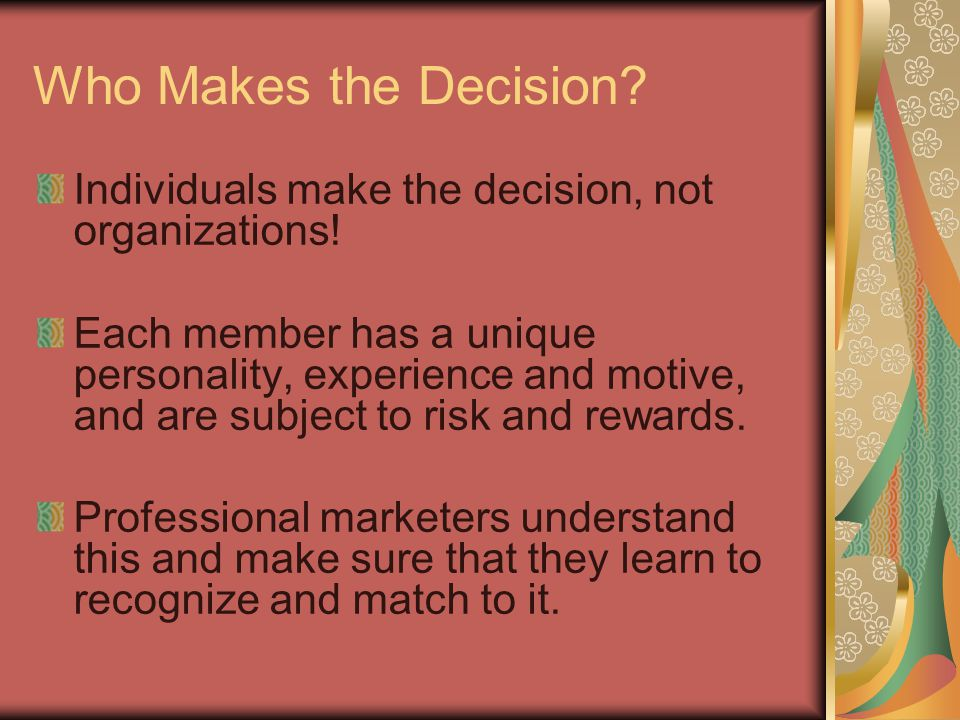 Who Makes the Decision Individuals make the decision, not organizations!