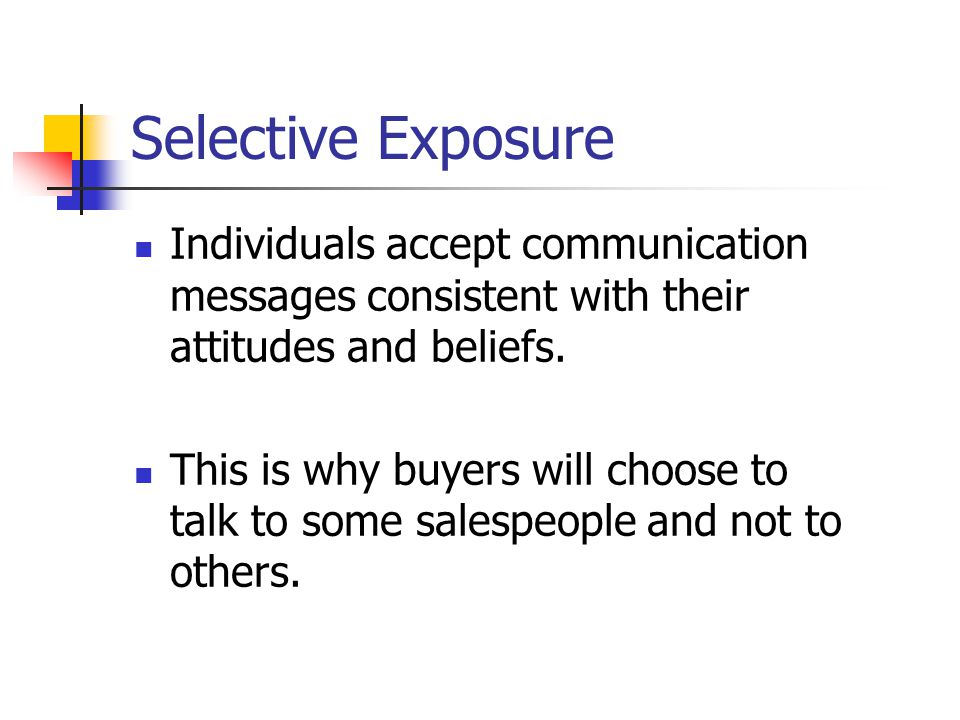 Selective Exposure Individuals accept communication messages consistent with their attitudes and beliefs.
