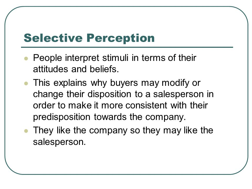 Selective Perception People interpret stimuli in terms of their attitudes and beliefs.
