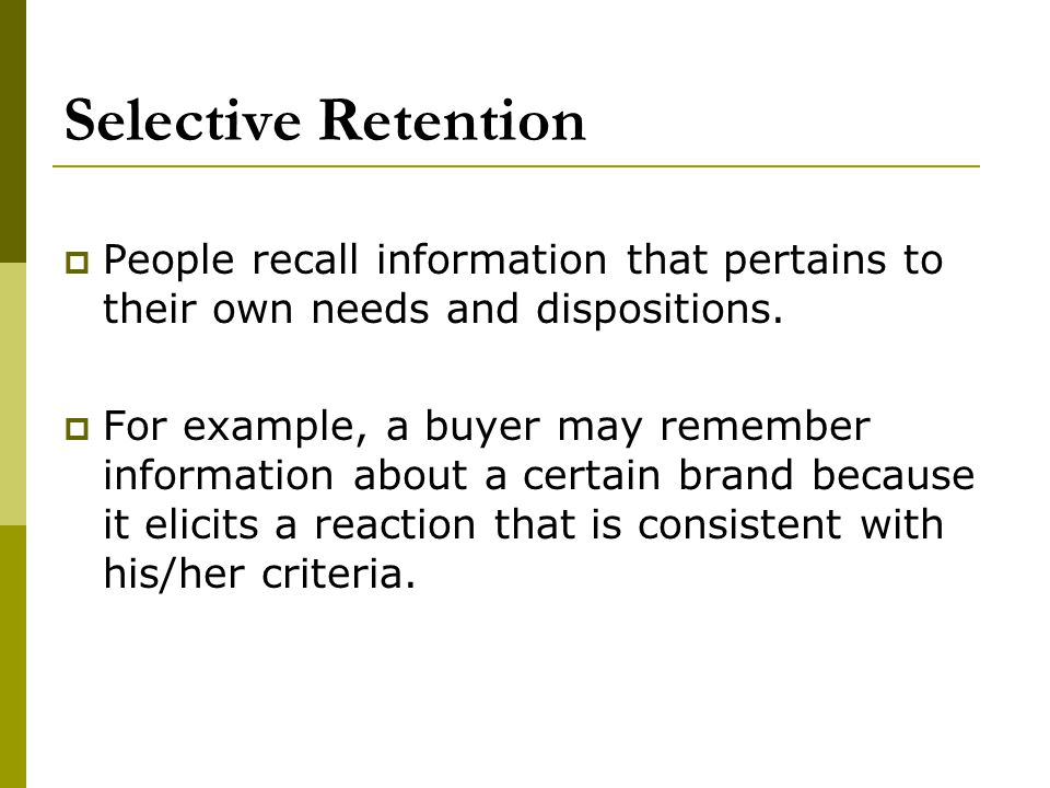 Selective Retention People recall information that pertains to their own needs and dispositions.