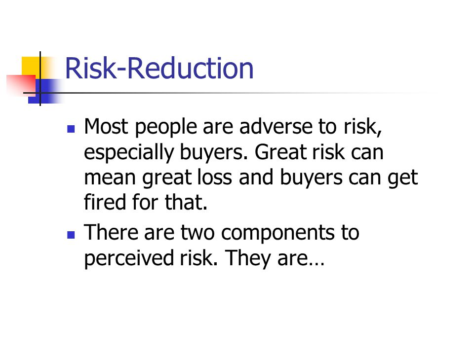 Risk-Reduction Most people are adverse to risk, especially buyers. Great risk can mean great loss and buyers can get fired for that.