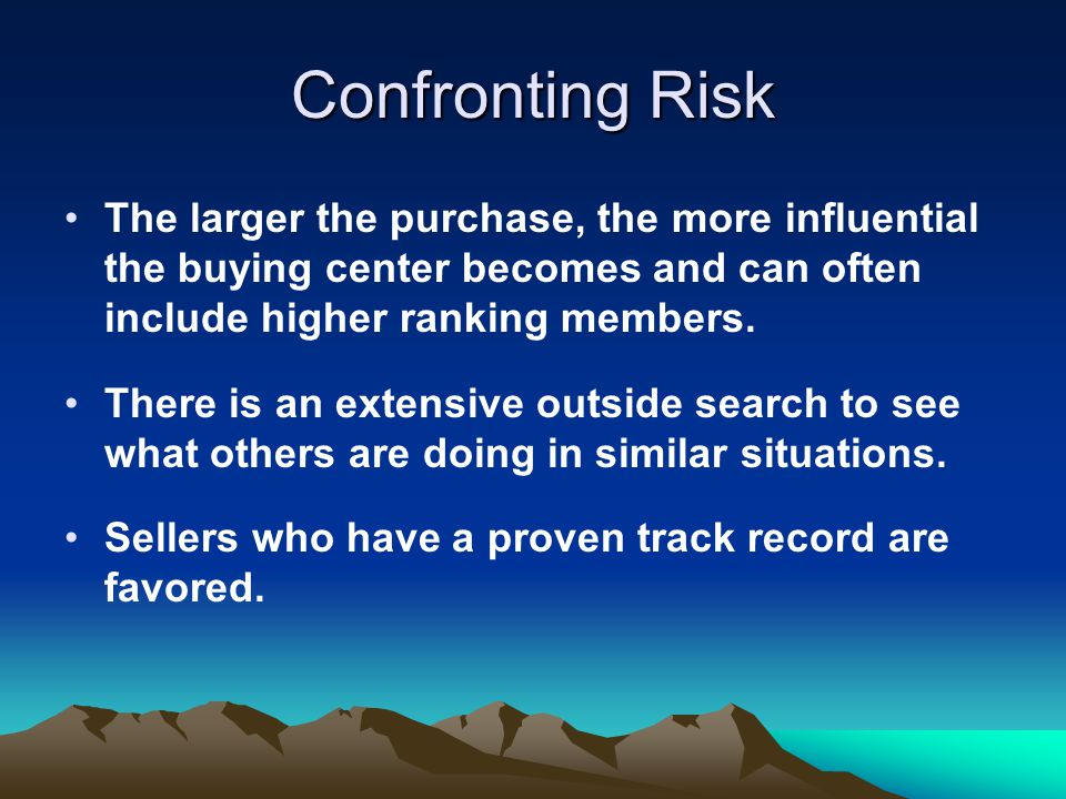 Confronting Risk The larger the purchase, the more influential the buying center becomes and can often include higher ranking members.