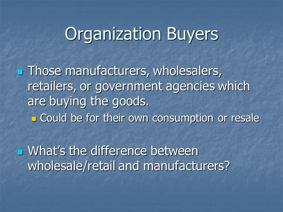 Organization Buyers Those manufacturers, wholesalers, retailers, or government agencies which are buying the goods.