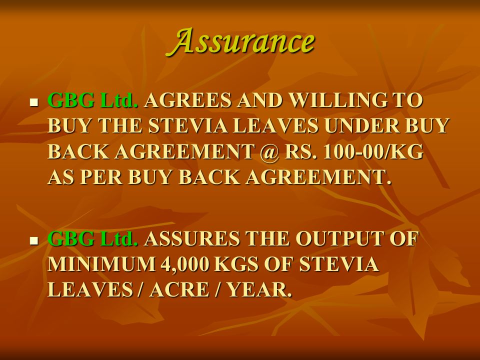 Assurance GBG Ltd. AGREES AND WILLING TO BUY THE STEVIA LEAVES UNDER BUY BACK AGREEMENT @ RS. 100-00/KG AS PER BUY BACK AGREEMENT.