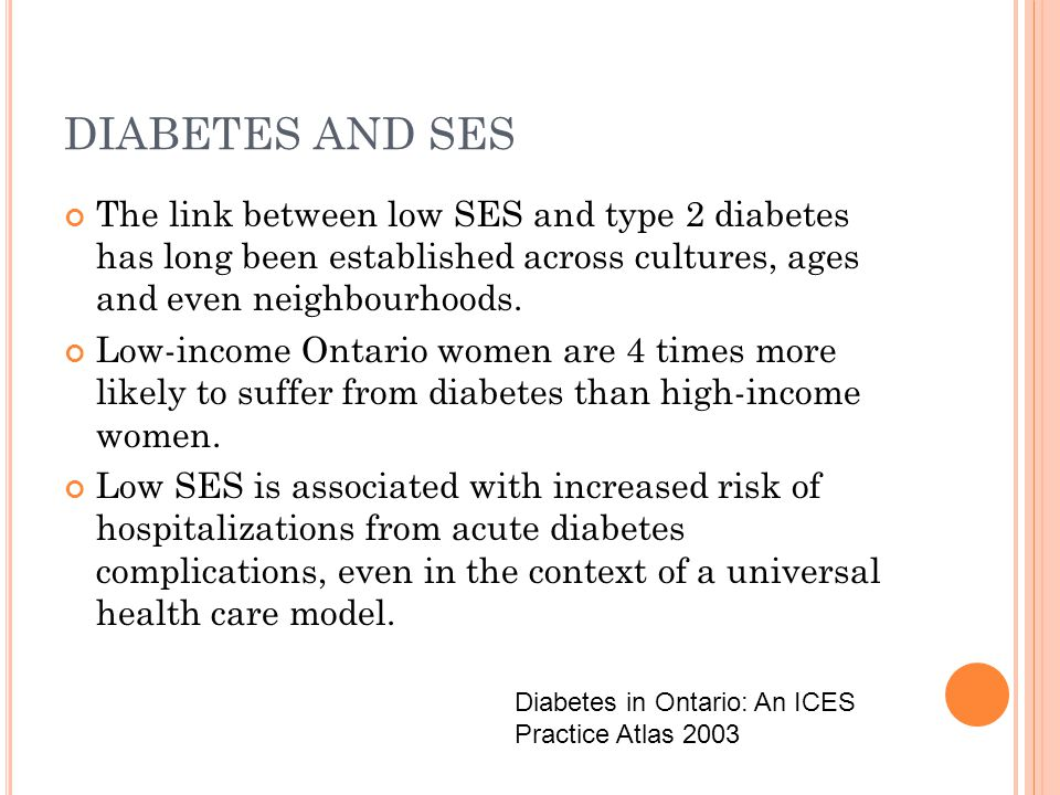DIABETES AND SES The link between low SES and type 2 diabetes has long been established across cultures, ages and even neighbourhoods.