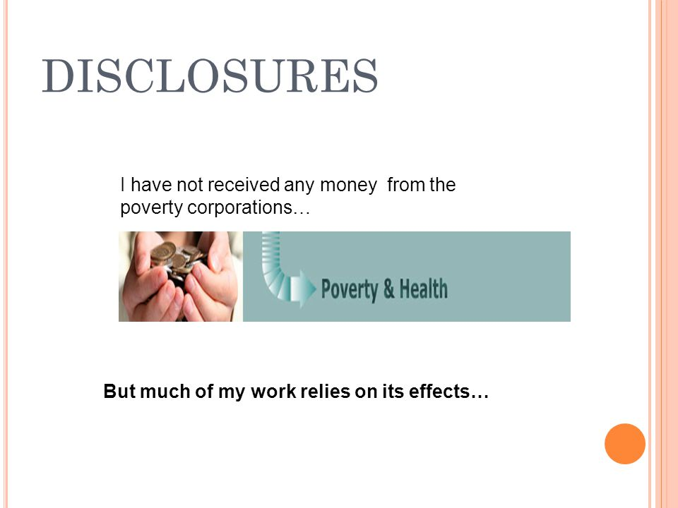 DISCLOSURES I have not received any money from the poverty corporations… But much of my work relies on its effects…