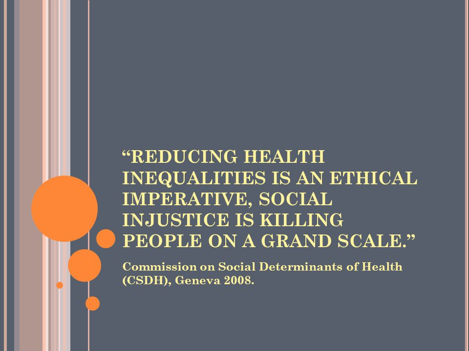REDUCING HEALTH INEQUALITIES IS AN ETHICAL IMPERATIVE, SOCIAL INJUSTICE IS KILLING PEOPLE ON A GRAND SCALE.