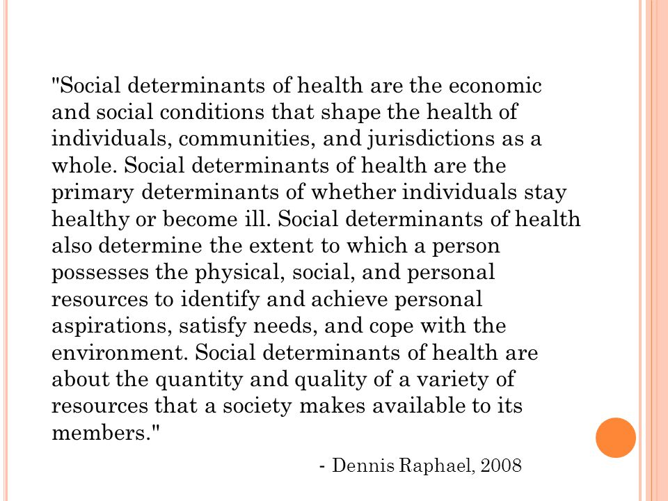 Social determinants of health are the economic and social conditions that shape the health of individuals, communities, and jurisdictions as a whole.