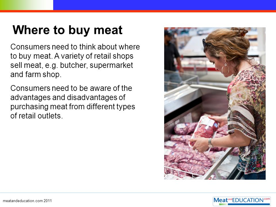 Where to buy meat Consumers need to think about where to buy meat. A variety of retail shops sell meat, e.g. butcher, supermarket and farm shop.