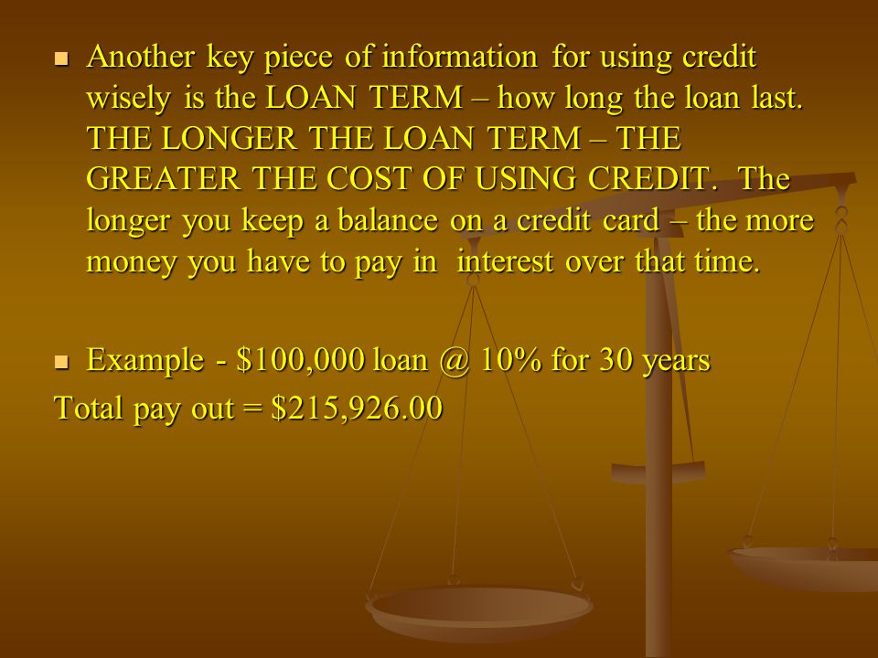 Another key piece of information for using credit wisely is the LOAN TERM – how long the loan last. THE LONGER THE LOAN TERM – THE GREATER THE COST OF USING CREDIT. The longer you keep a balance on a credit card – the more money you have to pay in interest over that time.