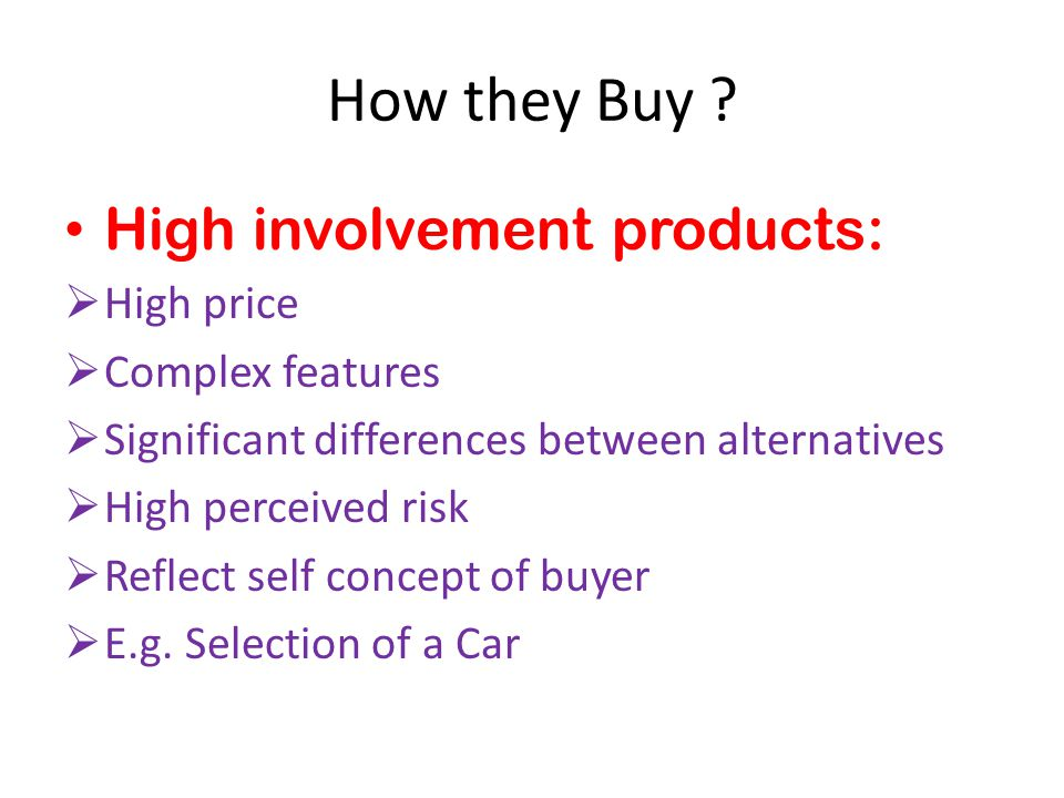 How they Buy High involvement products: High price Complex features