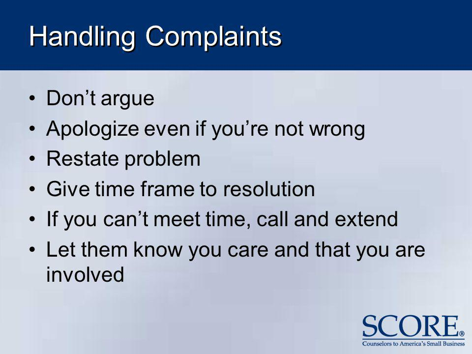 Handling Complaints Don't argue Apologize even if you're not wrong