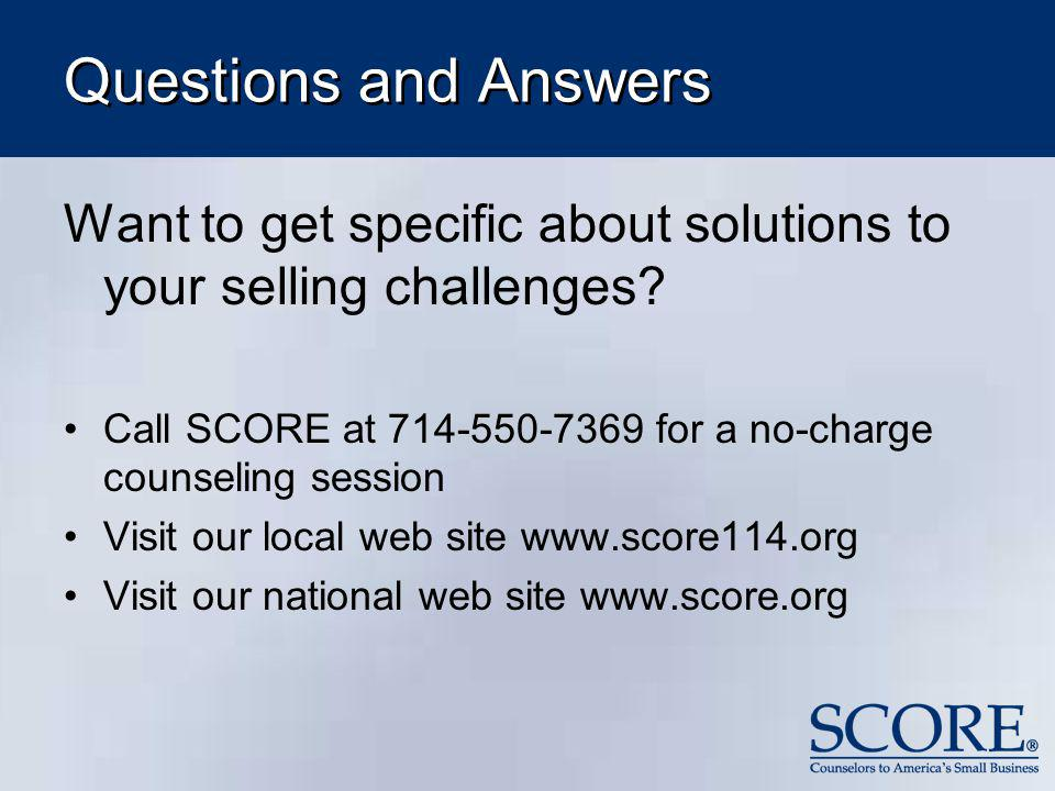 Questions and Answers Want to get specific about solutions to your selling challenges Call SCORE at 714-550-7369 for a no-charge counseling session.