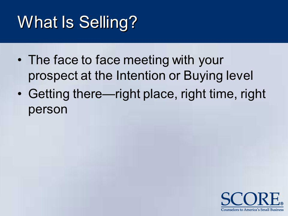 What Is Selling The face to face meeting with your prospect at the Intention or Buying level. Getting there—right place, right time, right person.