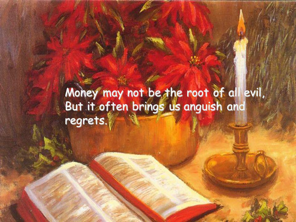 Money may not be the root of all evil,