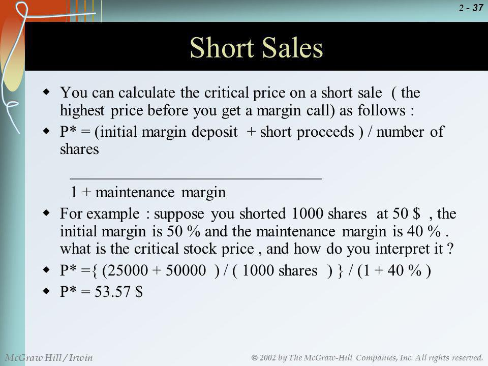 Short Sales You can calculate the critical price on a short sale ( the highest price before you get a margin call) as follows :