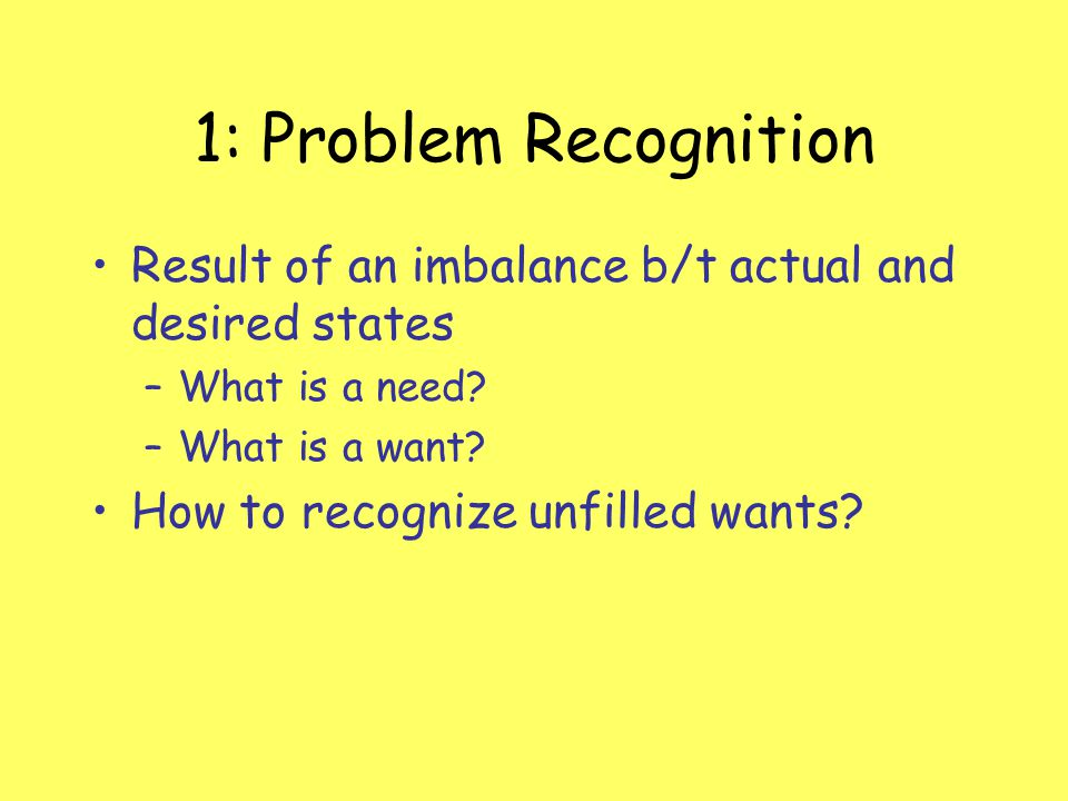 1: Problem Recognition Result of an imbalance b/t actual and desired states. What is a need What is a want