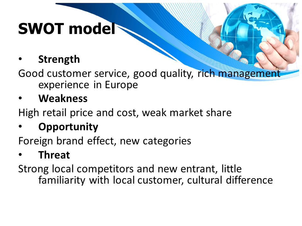 SWOT model Strength. Good customer service, good quality, rich management experience in Europe. Weakness.