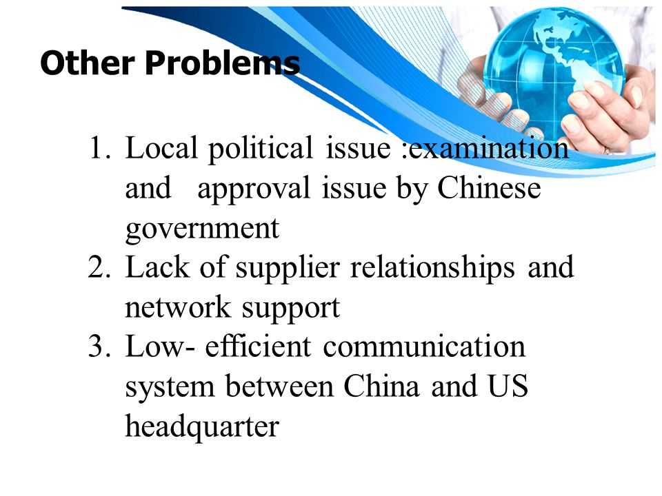Other Problems Local political issue :examination and approval issue by Chinese government. Lack of supplier relationships and network support.