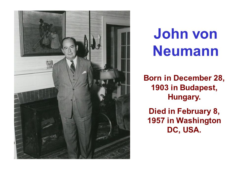 John von Neumann Born in December 28, 1903 in Budapest, Hungary.