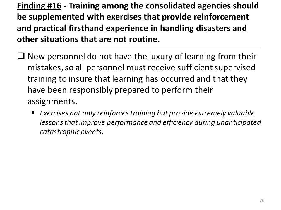 Finding #16 - Training among the consolidated agencies should be supplemented with exercises that provide reinforcement and practical firsthand experience in handling disasters and other situations that are not routine.