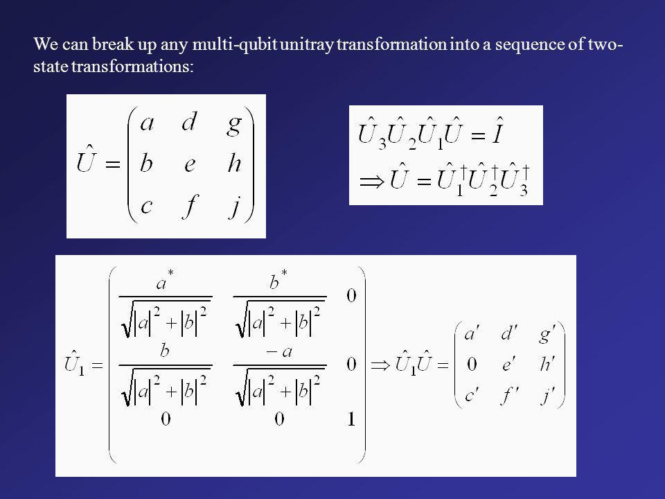 We can break up any multi-qubit unitray transformation into a sequence of two-state transformations: