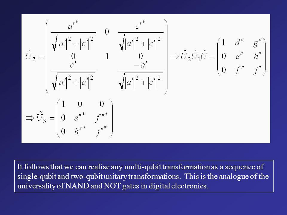 It follows that we can realise any multi-qubit transformation as a sequence of single-qubit and two-qubit unitary transformations.