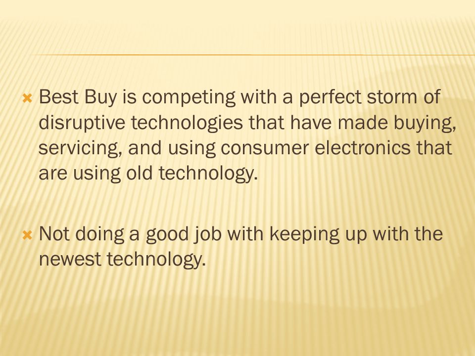 Best Buy is competing with a perfect storm of disruptive technologies that have made buying, servicing, and using consumer electronics that are using old technology.